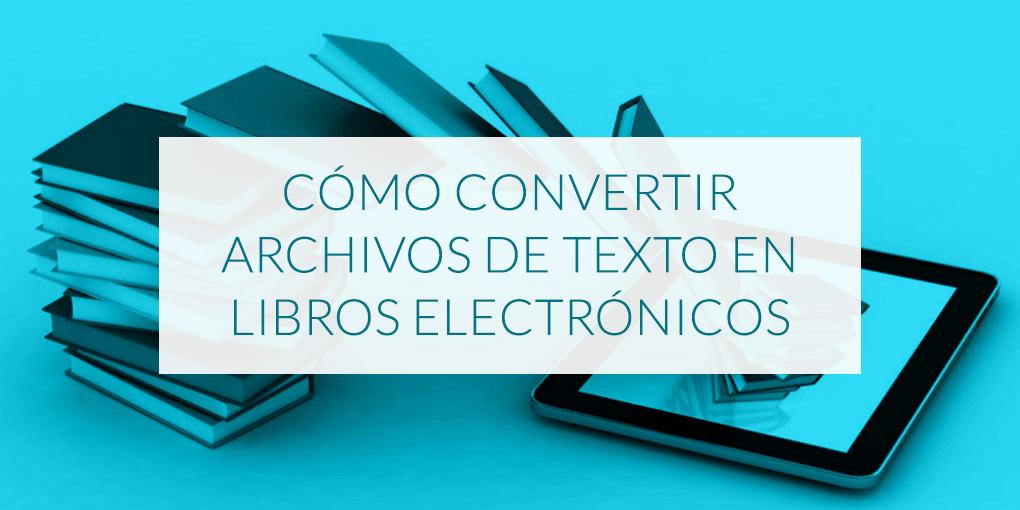 Cómo convertir archivos de texto en libros electrónicos